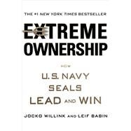 Extreme Ownership How U.S. Navy SEALs Lead and Win by Willink, Jocko; Babin, Leif, 9781250067050