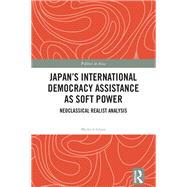 Japan's International Democracy Assistance as Soft Power: Neoclassical Realist Analysis by Ichihara; Maiko, 9781138957053