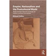 Empire, Nationalism and the Postcolonial World: Rabindranath Tagore's Writings on History, Politics and Society by Collins; Michael, 9781138187054