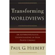 Transforming Worldviews : An Anthropological Understanding of How People Change by Hiebert, Paul G., 9780801027055