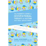 The Parent's Guide to Occupational Therapy for Autism and Other Special Needs: Practical Strategies for Motor Skills, Sensory Integration, Toilet Training, and More by Koscinski, Cara, 9781785927058