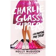 Charlie Glass's Slippers A Very Modern Fairy Tale by McQueen, Holly, 9781476727059