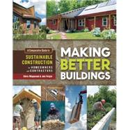 Making Better Buildings: A Comparative Guide to Sustainable Construction for Homeowners and Contractors by Magwood, Chris; Feigin, Jen, 9780865717060