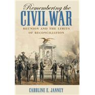 Remembering the Civil War : Reunion and the Limits of Reconciliation by Janney, Caroline E., 9781469607061