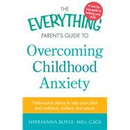 The Everything Parent's Guide to Overcoming Childhood Anxiety: Professional Advice to Help Your Child Feel Confident, Resilient, and Secure by Boyle, Sherianna, 9781440577062