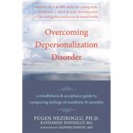 Overcoming Depersonalization Disorder : A Mindfulness and Acceptance Guide to Conquering Feelings of Numbness and Unreality by Neziroglu, Fugen, 9781572247062