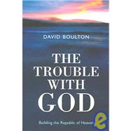 The Trouble With God: Building the Republic of Heaven by Boulton, David, 9781905047062