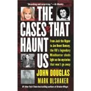 Cases That Haunt Us : From Jack the Ripper to JonBenet Ramsey, the FBI's Legendary Mindhunter Sheds Light on the Mysteries That Won't Go Away by John Douglas; Mark Olshaker, 9780671017064