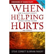 When Helping Hurts How to Alleviate Poverty Without Hurting the Poor . . . and Yourself by Corbett, Steve; Fikkert, Brian; Perkins, John; Platt, David, 9780802457066