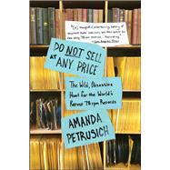 Do Not Sell At Any Price The Wild, Obsessive Hunt for the World's Rarest 78rpm Records by Petrusich, Amanda, 9781451667066