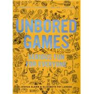 UNBORED Games Serious Fun for Everyone by Larsen, Elizabeth Foy; Glenn, Joshua; Leone, Tony; Kasunick, Heather; Reusch, Mister, 9781620407066