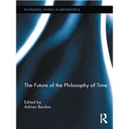The Future of the Philosophy of Time by Bardon; Adrian, 9780415737067