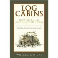 Log Cabins: How to Build and Furnish Them by Wicks, William S., 9781632207067