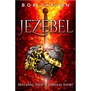 Jezebel: Defeating Your #1 Spiritual Enemy by Larson, Bob, 9780768407068