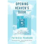 Opening Heaven's Door What the Dying Are Trying to Say About Where They're Going by Pearson, Patricia, 9781476757070