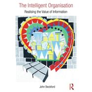 The Intelligent Organisation: Realising the value of information by Beckford; John, 9781138847071