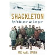 Shackleton By Endurance We Conquer by Smith, Michael, 9781780747071