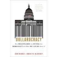 Dollarocracy : How Billionaires Are Buying Our Democracy and What We Can Do about It by Nichols, John; McChesney, Robert W.; Sanders, Bernie, 9781568587073
