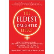 The Eldest Daughter Effect How Firstborn Women--like Oprah Winfrey, Sheryl Sandberg, JK Rowling and Beyoncé--Harness their Strengths by Schuitemaker, Lisette; Enthoven, Wies, 9781844097074