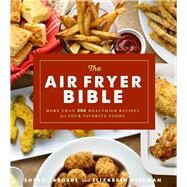 The Air Fryer Bible (Cookbook) More Than 200 Healthier Recipes for Your Favorite Foods by LaBorde, Susan; Hickman, Elizabeth, 9781454927075
