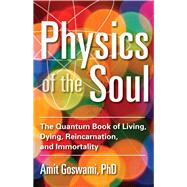 Physics of the Soul: The Quantum Book of Living, Dying, Reincarnation, and Immortality by Goswami, Amit, Ph.D., 9781571747075