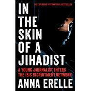 In the Skin of a Jihadist: A Young Journalist Enters the Isis Recruitment Network by Erelle, Anna; Potter, Erin, 9780062417077