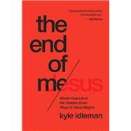 The End of Me Where Real Life in the Upside-Down Ways of Jesus Begins by Idleman, Kyle, 9781434707079