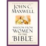 Wisdom from Women in the Bible by Maxwell, John C., 9781455557080