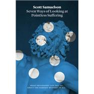 Seven Ways of Looking at Pointless Suffering by Samuelson, Scott, 9780226407081