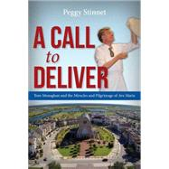 A Call to Deliver: Tom Monaghan and the Miracles and Pilgrimage of Ave Maria by Stinnet, Peggy, 9781942557081