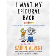 I Want My Epidural Back by Alpert, Karen, 9780062427083