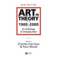 Art in Theory, 1900-2000 : An Anthology of Changing Ideas by Harrison, Charles; Wood, Paul, 9780631227083