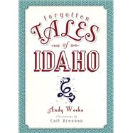 Forgotten Tales of Idaho by Weeks, Andy; Brennan, Cait, 9781626197084