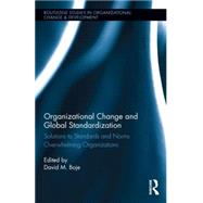 Organizational Change and Global Standardization: Solutions to Standards and Norms Overwhelming Organizations by Boje; David M., 9781138797086
