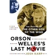 Orson Welles's Last Movie The Making of The Other Side of the Wind by Karp, Josh, 9781250007087