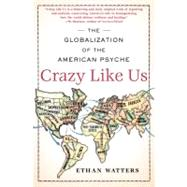 Crazy Like Us : The Globalization of the American Psyche by Ethan Watters, 9781416587088