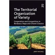 The Territorial Organization of Variety: Cooperation and competition in Bordeaux, Napa and Chianti Classico by Patchell,Jerry, 9781138277090