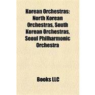 Korean Orchestras : North Korean Orchestras, South Korean Orchestras, Seoul Philharmonic Orchestra by , 9781158147090