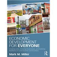 Economic Development for Everyone: Creating Jobs, Growing Businesses, and Building Resilience in Low-Income Communities by Miller; Mark, 9781138647091