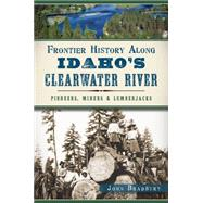 Frontier History Along Idaho's Clearwater River: Pioneers, Miners and Lumberjacks by Bradbury, John, 9781626197091