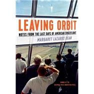 Leaving Orbit Notes from the Last Days of American Spaceflight by Dean, Margaret Lazarus, 9781555977092