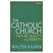 The Catholic Church Nature, Reality and Mission by Kasper, Walter, 9781441187093