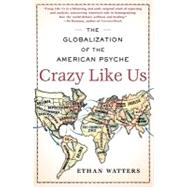 Crazy Like Us : The Globalization of the American Psyche by Watters, Ethan, 9781416587095