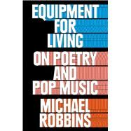 Equipment for Living On Poetry and Pop Music by Robbins, Michael, 9781476747095