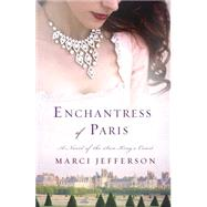 Enchantress of Paris A Novel of the Sun King's Court by Jefferson, Marci, 9781250057099