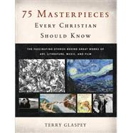 75 Masterpieces Every Christian Should Know by Glaspey, Terry, 9780801017100
