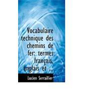 Vocabulaire Technique Des Chemins De Fer: Termes Francais, Anglais Et Americains by Serraillier, Lucien, 9780554677101