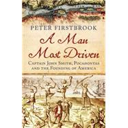 A Man Most Driven Captain John Smith, Pocahontas and the Founding of America by Firstbrook, Peter, 9781780747101