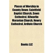 Places of Worship in County Down : Saintfield Baptist Church, down Cathedral, Kilwarlin Moravian Church, Newry Cathedral, Ardtole Church by , 9781157337102