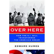 Over Here : How the G. I. Bill Transformed the American Dream by Humes, Edward, 9780151007103